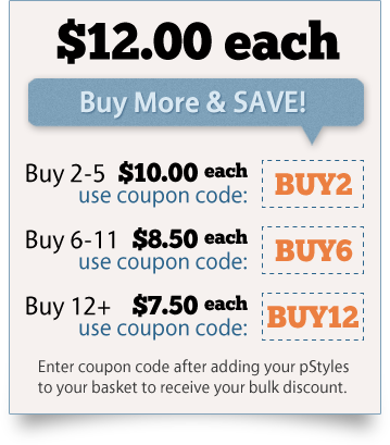 Bulk Discount Coupons: Buy between 2 and 5 pStyles, enter coupon BUY2 and get each pStyle for $10.00. Buy between 6 and 11 pStyles, enter coupon BUY6 and get each pStyle for $8.50. Buy 12 or more pStyles, enter coupon BUY12 and get each pStyle for $7.50.